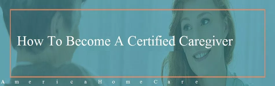How To Become A Certified Caregiver | America Homecare